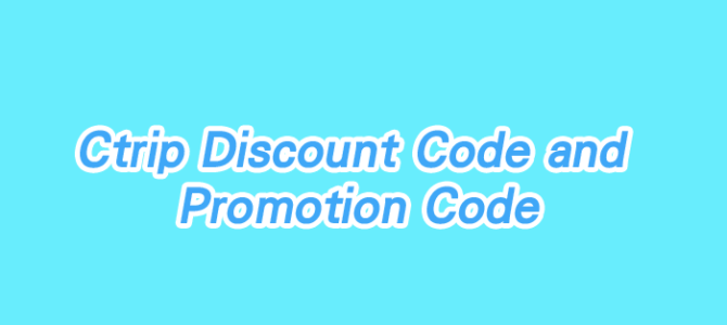 Ctrip latest discount code (Codes Keep Updating)